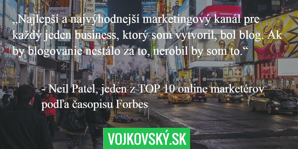 """""""Najlepší a najvýhodnejší marketingový kanál pre každý jeden business, ktorý som vytvoril, bol blog. Ak by blogovanie nestálo za to, nerobil by som to."""" - Neil Patel, jeden z top 10 online marketérov podľa časopisu Forbes"""