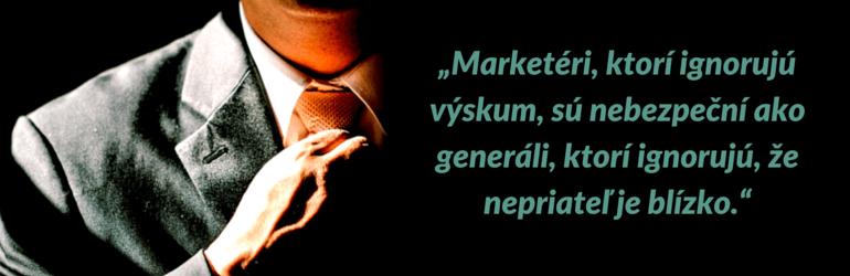 """""""Marketéri, ktorí ignorujú výskum, sú nebezpeční ako generáli, ktorí ignorujú, že nepriateľ je blízko."""""""